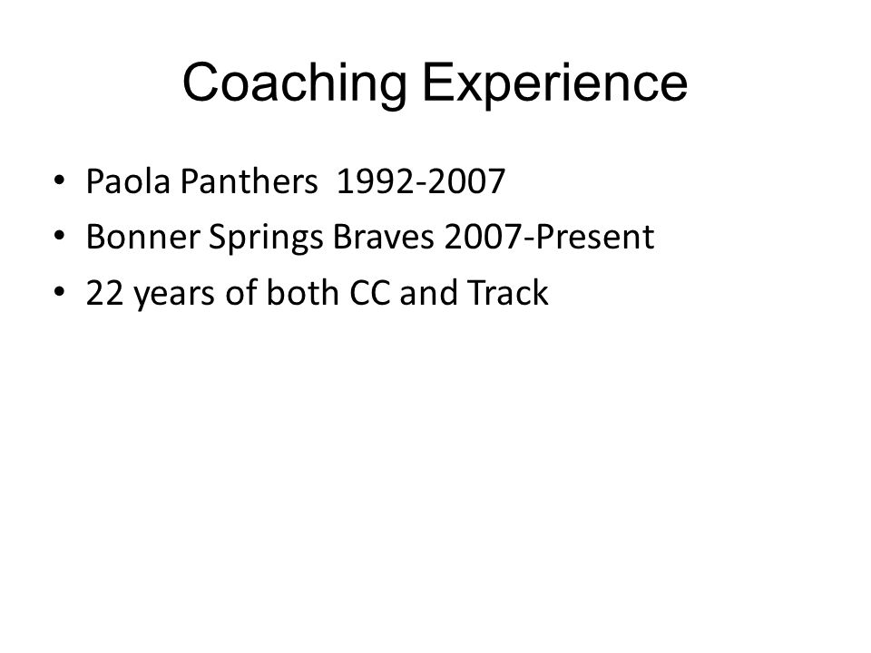 Coaching Experience Paola Panthers 1992-2007 Bonner Springs Braves 2007-Present 22 years of both CC and Track