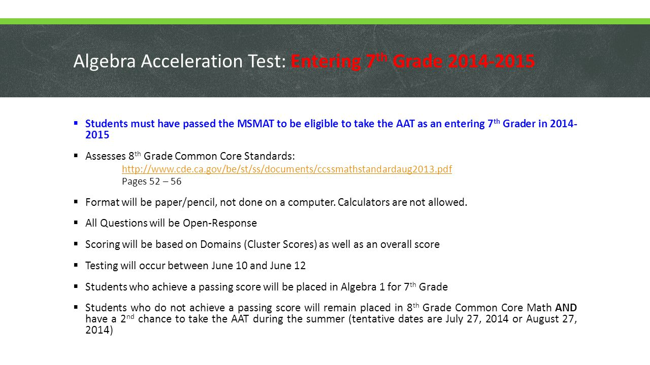 Algebra Acceleration Test: Entering 8 th Grade 2014-2015  All Entering 8 th Grade Students in 2014-2015 will take the AAT, except those students who are in Algebra 1 or Honors Geometry in 7 th Grade.
