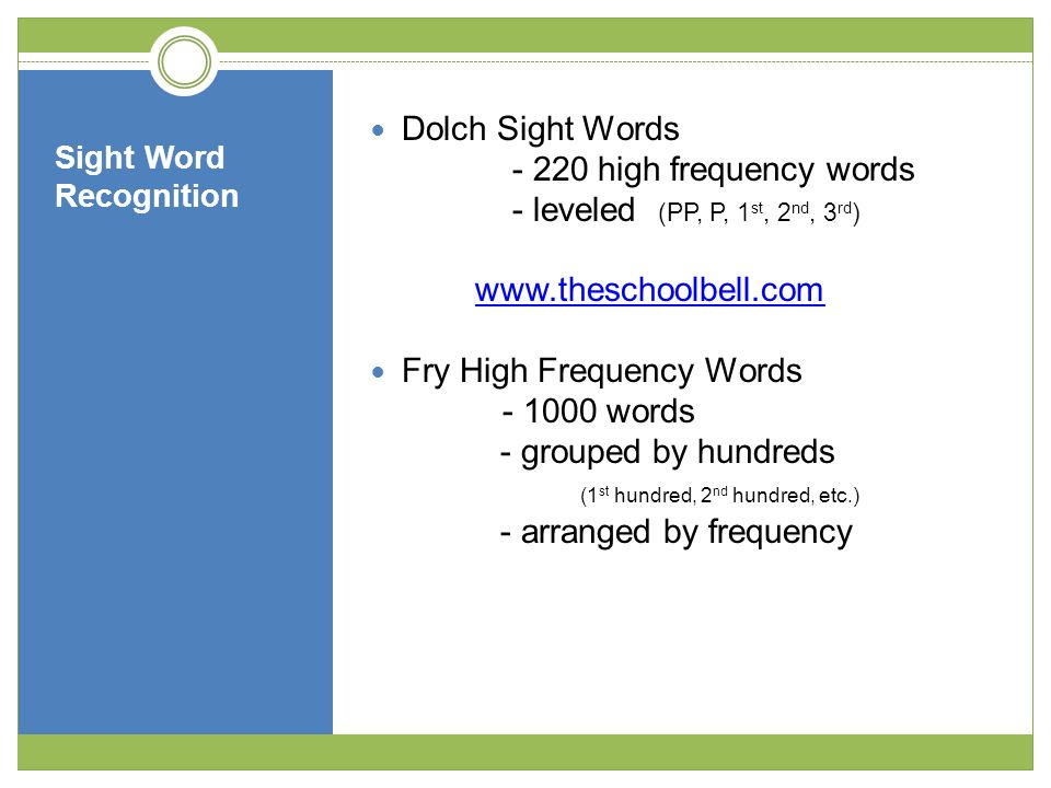 Sight Word Recognition Dolch Sight Words - 220 high frequency words - leveled (PP, P, 1 st, 2 nd, 3 rd ) www.theschoolbell.com Fry High Frequency Words - 1000 words - grouped by hundreds (1 st hundred, 2 nd hundred, etc.) - arranged by frequency