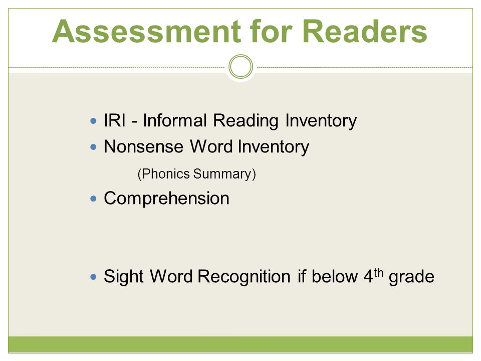 Assessment for Readers IRI - Informal Reading Inventory Nonsense Word Inventory (Phonics Summary) Comprehension Sight Word Recognition if below 4 th grade