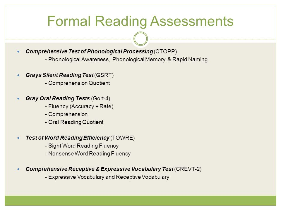 Formal Reading Assessments Comprehensive Test of Phonological Processing (CTOPP) - Phonological Awareness, Phonological Memory, & Rapid Naming Grays Silent Reading Test (GSRT) - Comprehension Quotient Gray Oral Reading Tests (Gort-4) - Fluency (Accuracy + Rate) - Comprehension - Oral Reading Quotient Test of Word Reading Efficiency (TOWRE) - Sight Word Reading Fluency - Nonsense Word Reading Fluency Comprehensive Receptive & Expressive Vocabulary Test (CREVT-2) - Expressive Vocabulary and Receptive Vocabulary