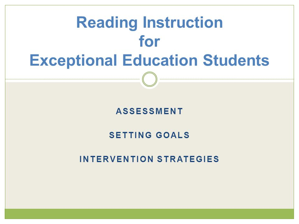 ASSESSMENT SETTING GOALS INTERVENTION STRATEGIES Reading Instruction for Exceptional Education Students