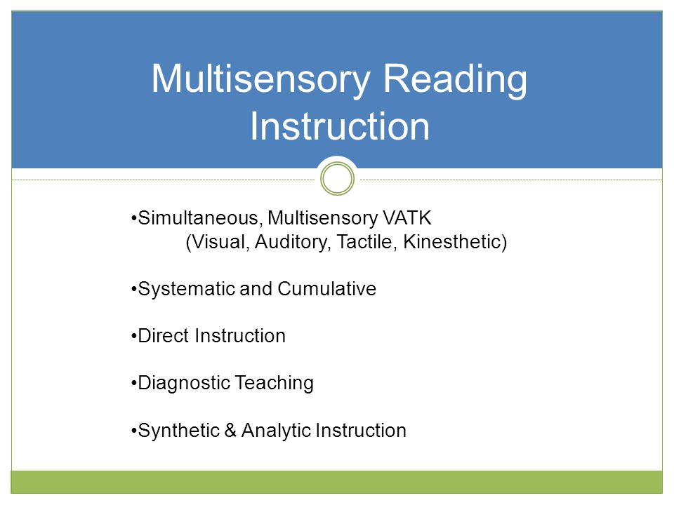 Multisensory Reading Instruction Simultaneous, Multisensory VATK (Visual, Auditory, Tactile, Kinesthetic) Systematic and Cumulative Direct Instruction Diagnostic Teaching Synthetic & Analytic Instruction