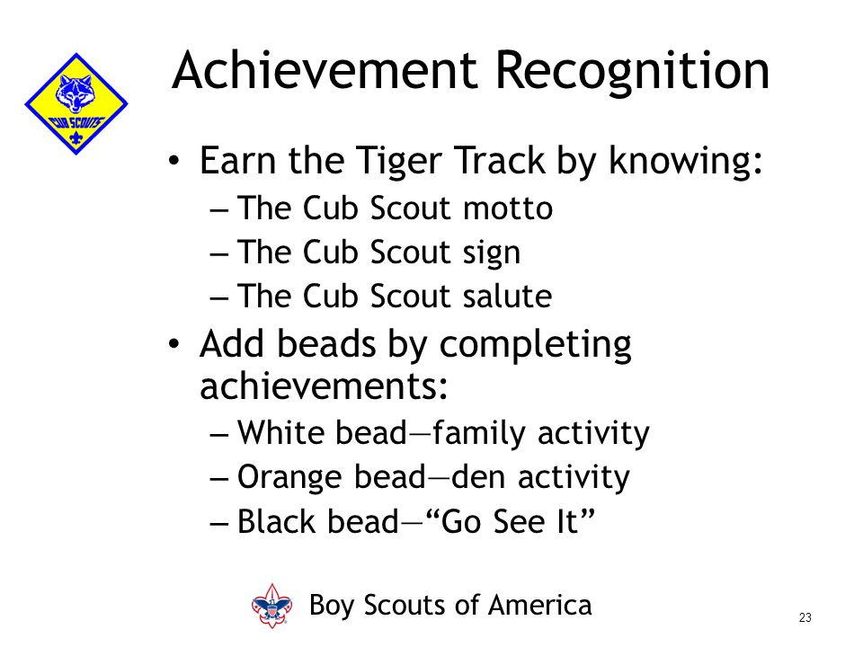 Earn the Tiger Track by knowing: – The Cub Scout motto – The Cub Scout sign – The Cub Scout salute Add beads by completing achievements: – White bead—family activity – Orange bead—den activity – Black bead— Go See It Achievement Recognition Boy Scouts of America 23
