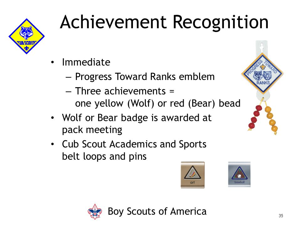 Immediate – Progress Toward Ranks emblem – Three achievements = one yellow (Wolf) or red (Bear) bead Wolf or Bear badge is awarded at pack meeting Cub