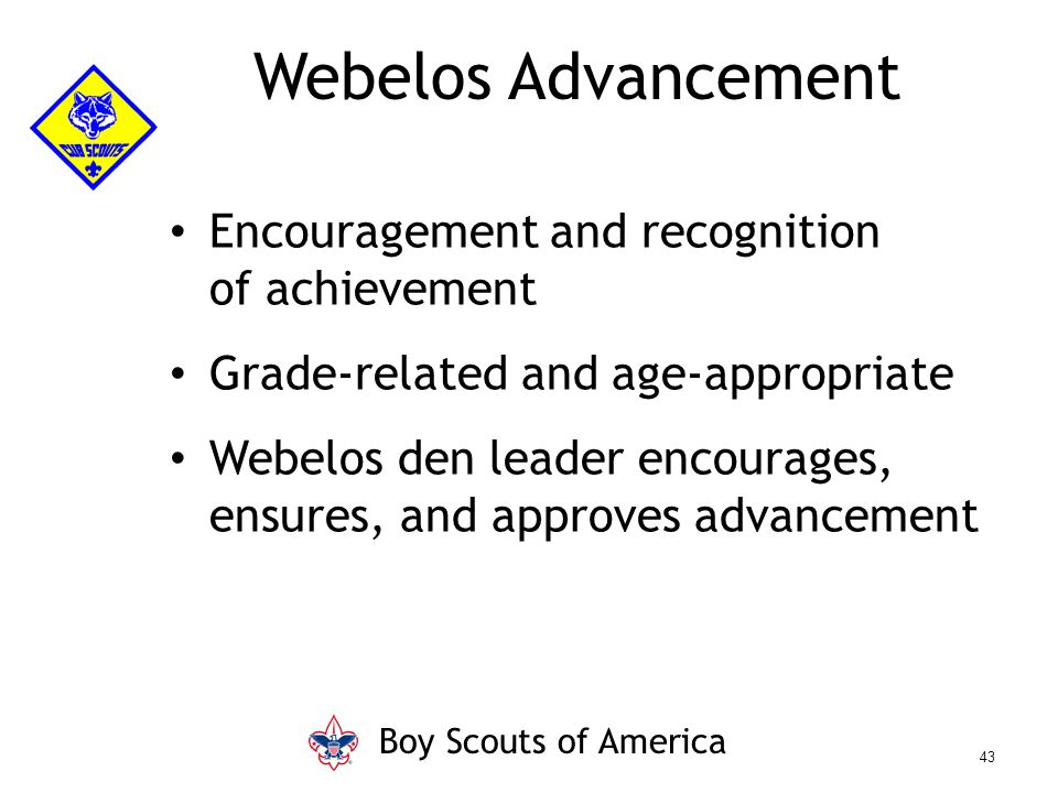 Encouragement and recognition of achievement Grade-related and age-appropriate Webelos den leader encourages, ensures, and approves advancement Webelo