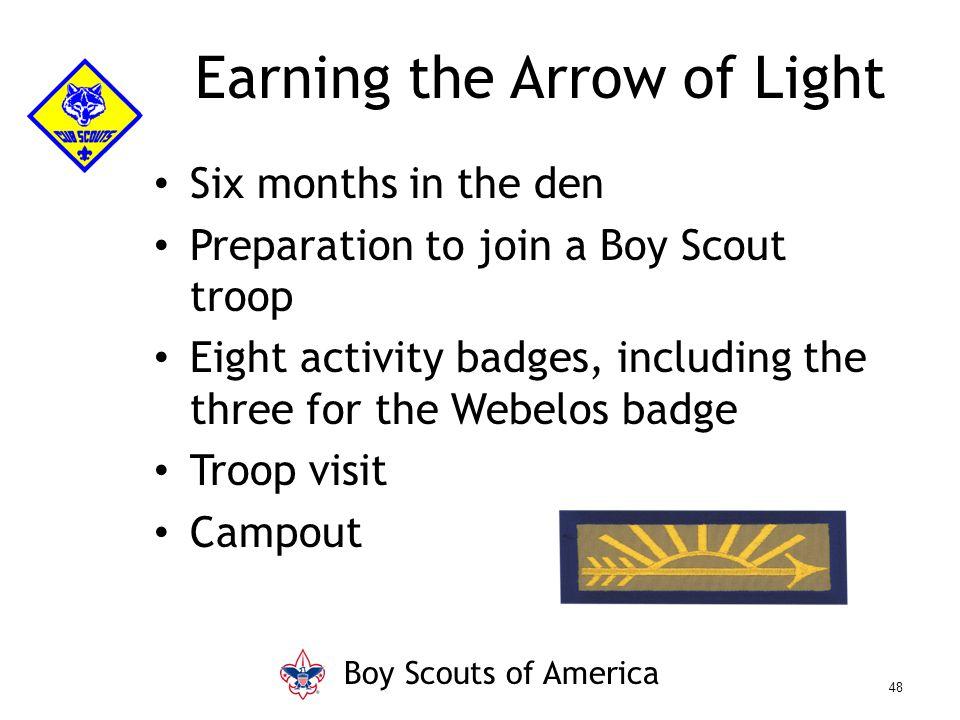Six months in the den Preparation to join a Boy Scout troop Eight activity badges, including the three for the Webelos badge Troop visit Campout Earning the Arrow of Light Boy Scouts of America 48