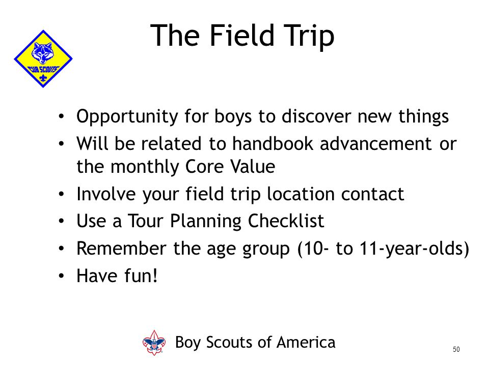 Opportunity for boys to discover new things Will be related to handbook advancement or the monthly Core Value Involve your field trip location contact