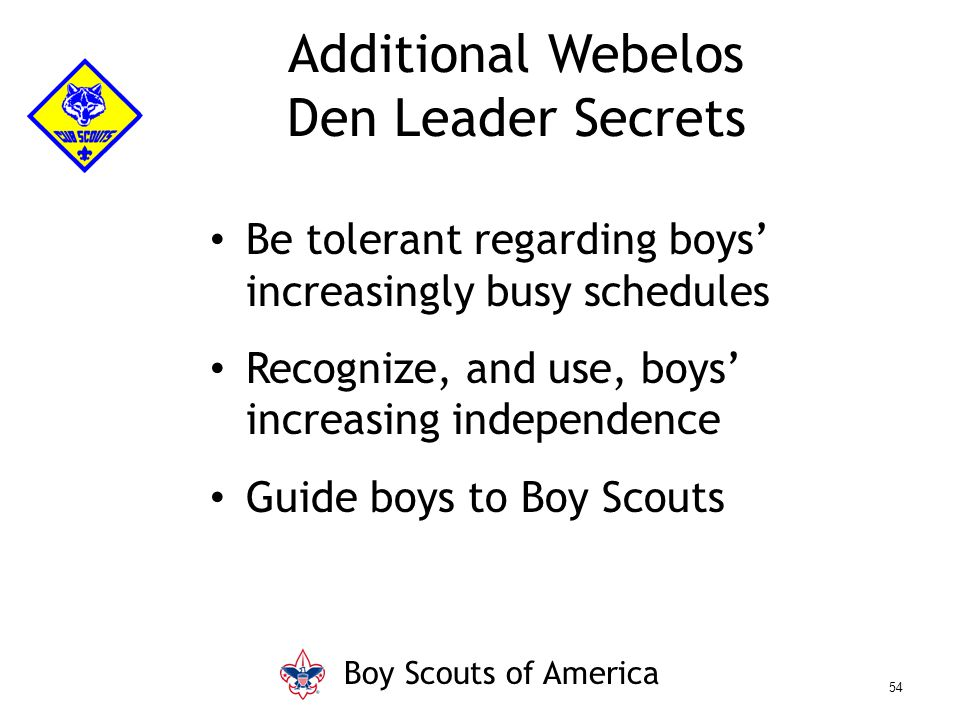 Be tolerant regarding boys' increasingly busy schedules Recognize, and use, boys' increasing independence Guide boys to Boy Scouts Additional Webelos Den Leader Secrets Boy Scouts of America 54