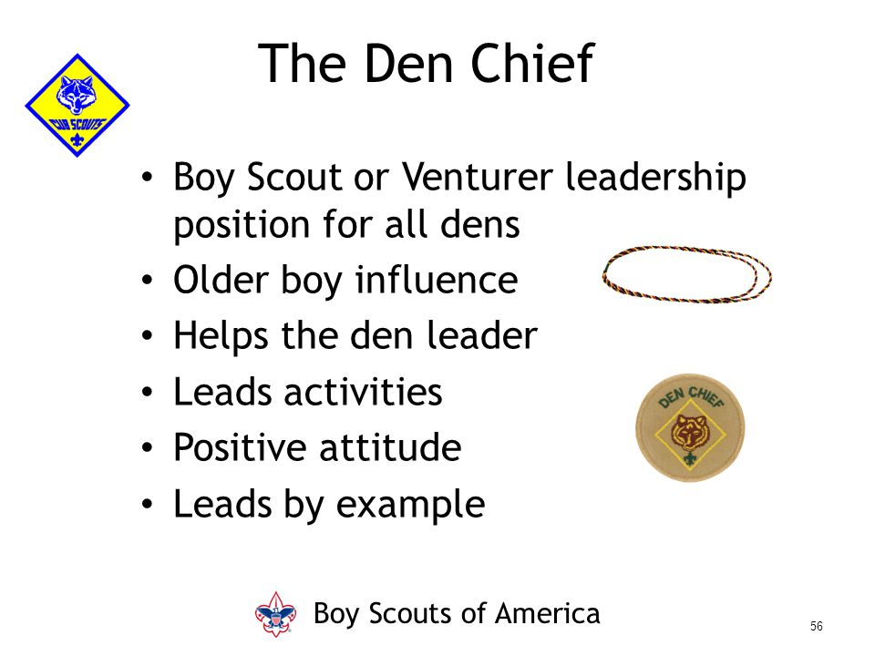 Boy Scout or Venturer leadership position for all dens Older boy influence Helps the den leader Leads activities Positive attitude Leads by example Th