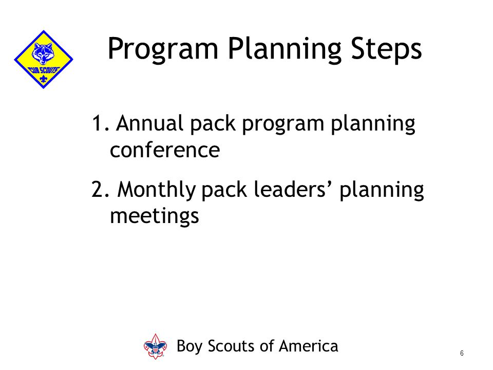 Program Planning Steps 1. Annual pack program planning conference 2. Monthly pack leaders' planning meetings Boy Scouts of America 6