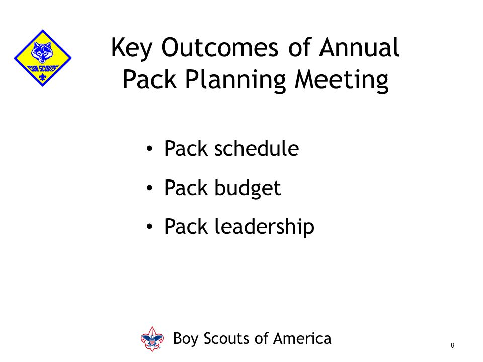 Key Outcomes of Annual Pack Planning Meeting Pack schedule Pack budget Pack leadership Boy Scouts of America 8