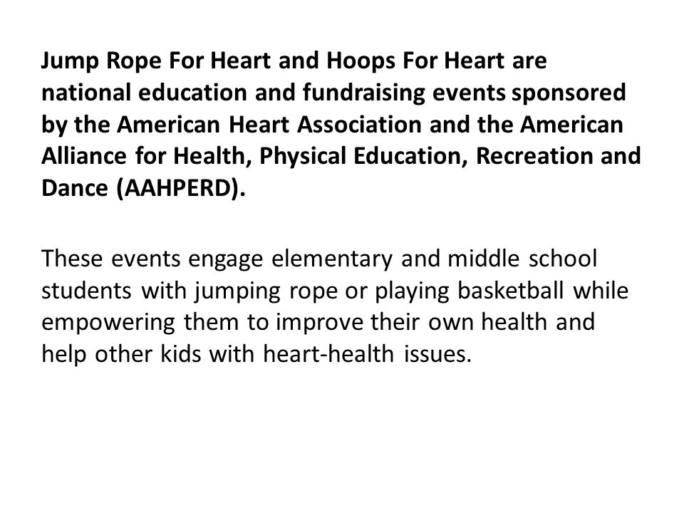 Jump Rope For Heart and Hoops For Heart are national education and fundraising events sponsored by the American Heart Association and the American Alliance for Health, Physical Education, Recreation and Dance (AAHPERD).