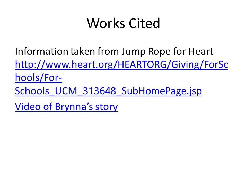 Works Cited Information taken from Jump Rope for Heart http://www.heart.org/HEARTORG/Giving/ForSc hools/For- Schools_UCM_313648_SubHomePage.jsp http://www.heart.org/HEARTORG/Giving/ForSc hools/For- Schools_UCM_313648_SubHomePage.jsp Video of Brynna's story