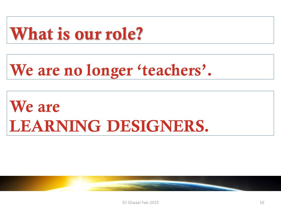 Eli Ghazel Feb 201516 What is our role We are no longer 'teachers'. We are LEARNING DESIGNERS.