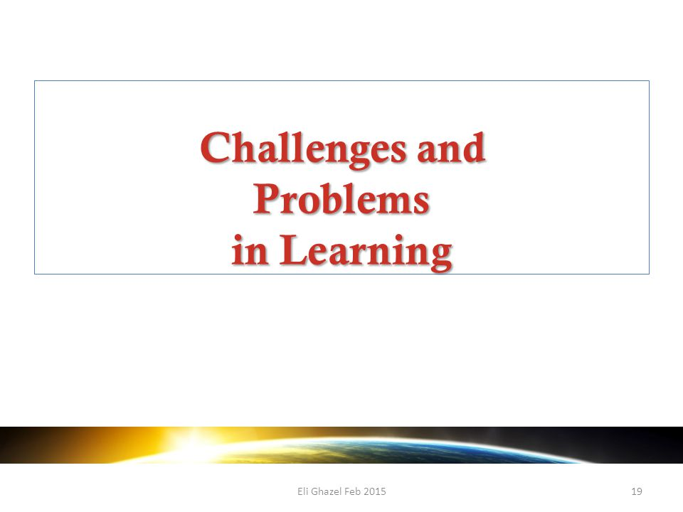 Eli Ghazel Feb 201519 Challenges and Problems in Learning