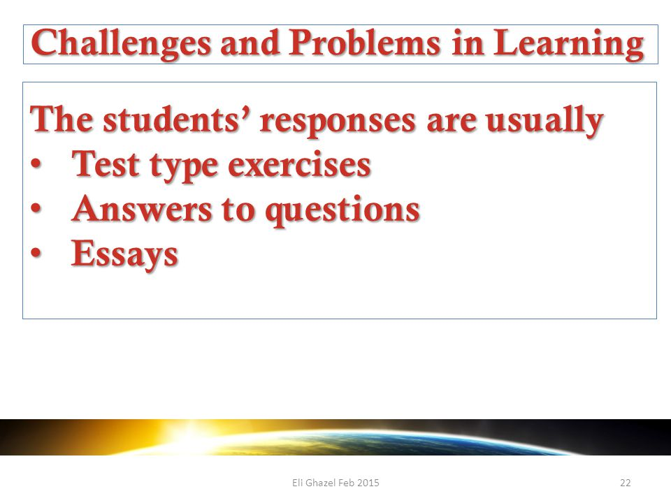 Eli Ghazel Feb 201522 Challenges and Problems in Learning The students' responses are usually Test type exercises Test type exercises Answers to questions Answers to questions Essays Essays