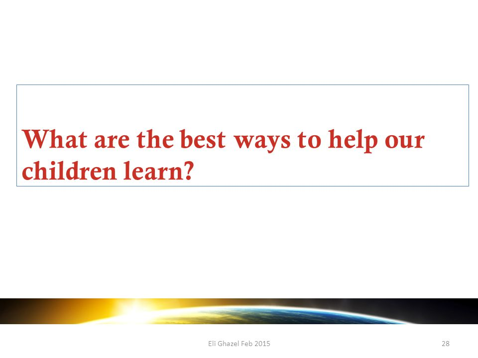 Eli Ghazel Feb 201528 What are the best ways to help our children learn