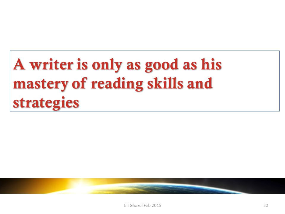 Eli Ghazel Feb 201530 A writer is only as good as his mastery of reading skills and strategies
