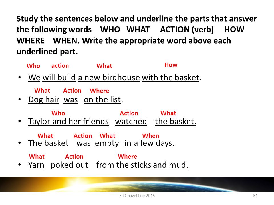 Eli Ghazel Feb 201531 Study the sentences below and underline the parts that answer the following words WHO WHAT ACTION (verb) HOW WHERE WHEN.