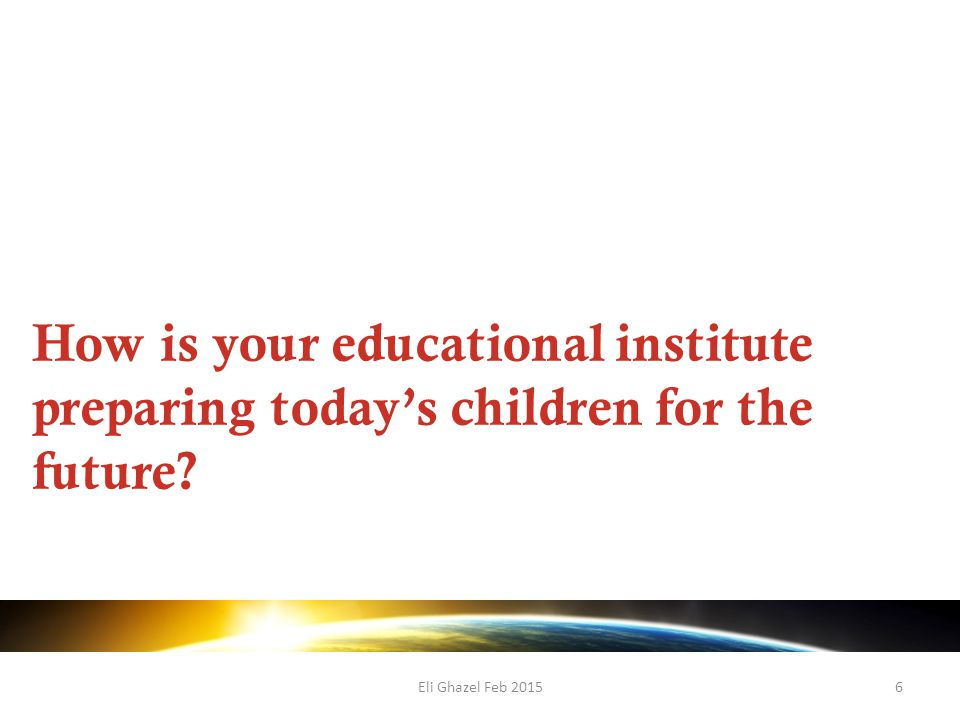 Eli Ghazel Feb 20156 How is your educational institute preparing today's children for the future