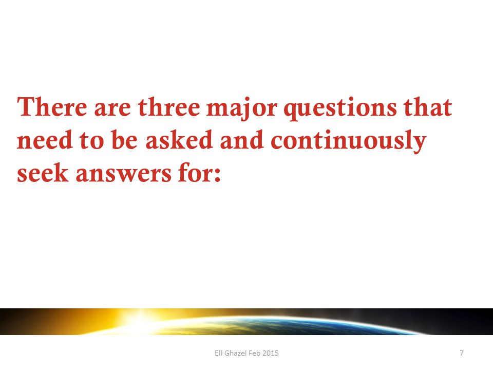 Eli Ghazel Feb 20157 There are three major questions that need to be asked and continuously seek answers for: