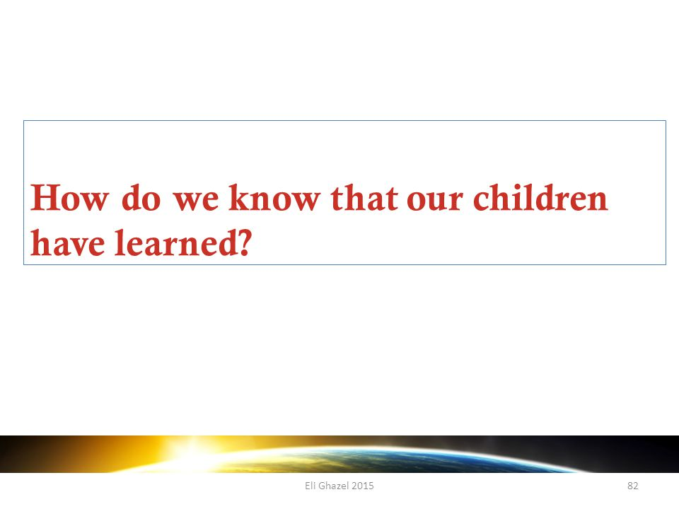 Eli Ghazel 201582 How do we know that our children have learned