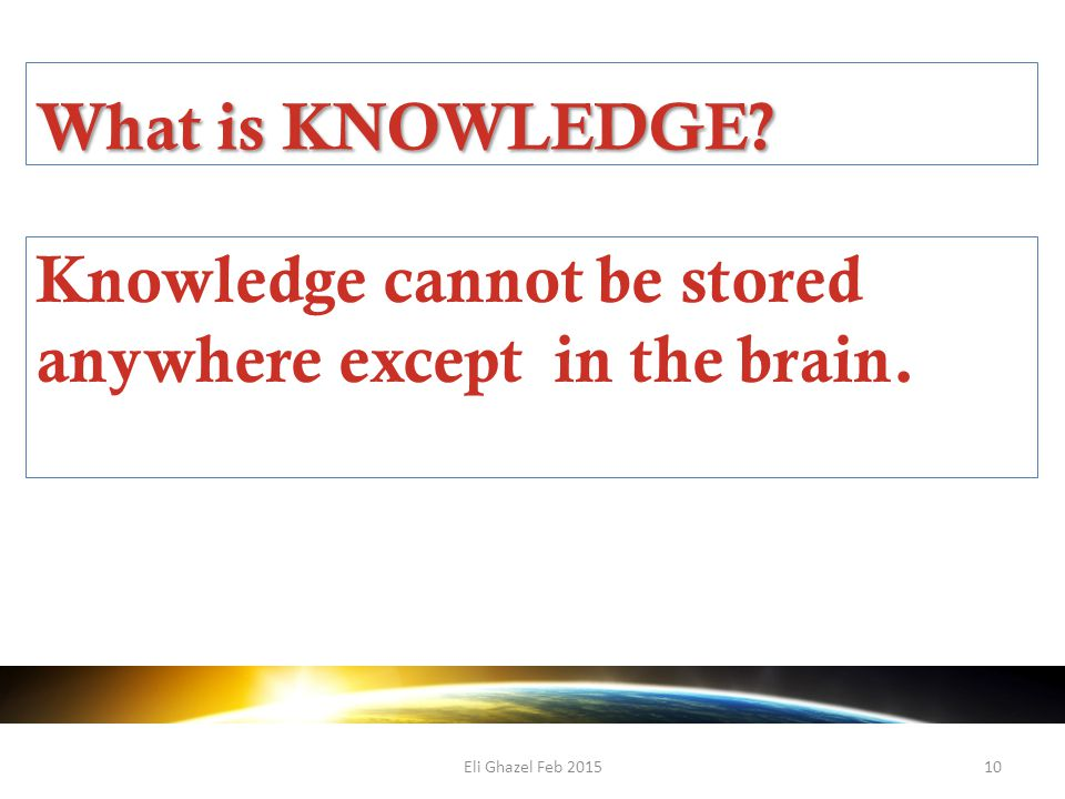 Eli Ghazel Feb 201510 What is KNOWLEDGE Knowledge cannot be stored anywhere except in the brain.
