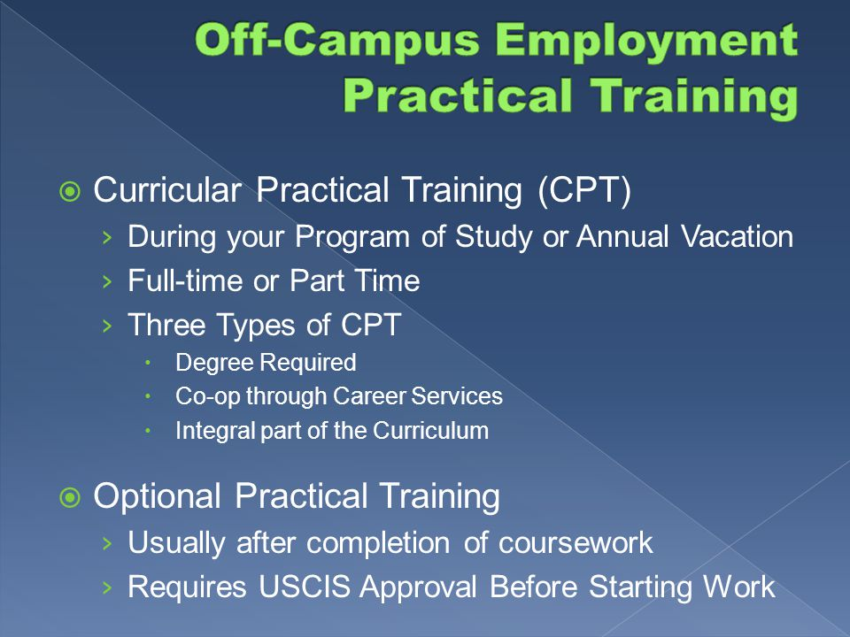 Practical Training › Purpose: practical experience in field of study › 2 Types: 1.Curricular practical training (CPT) 2.Optional practical training (OPT) › Requirements: - Enrolled Full-time for 1 full academic year - OIS approval before beginning work - Attend OIS Seminar mandatory!
