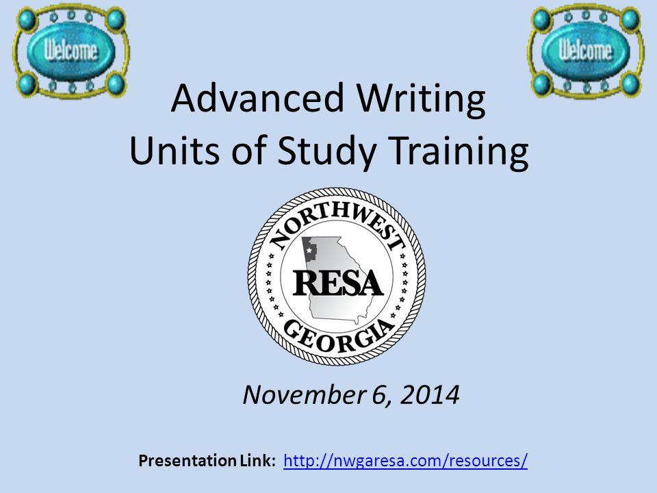 Advanced Writing Units of Study Training November 6, 2014 Presentation Link: http://nwgaresa.com/resources/http://nwgaresa.com/resources/