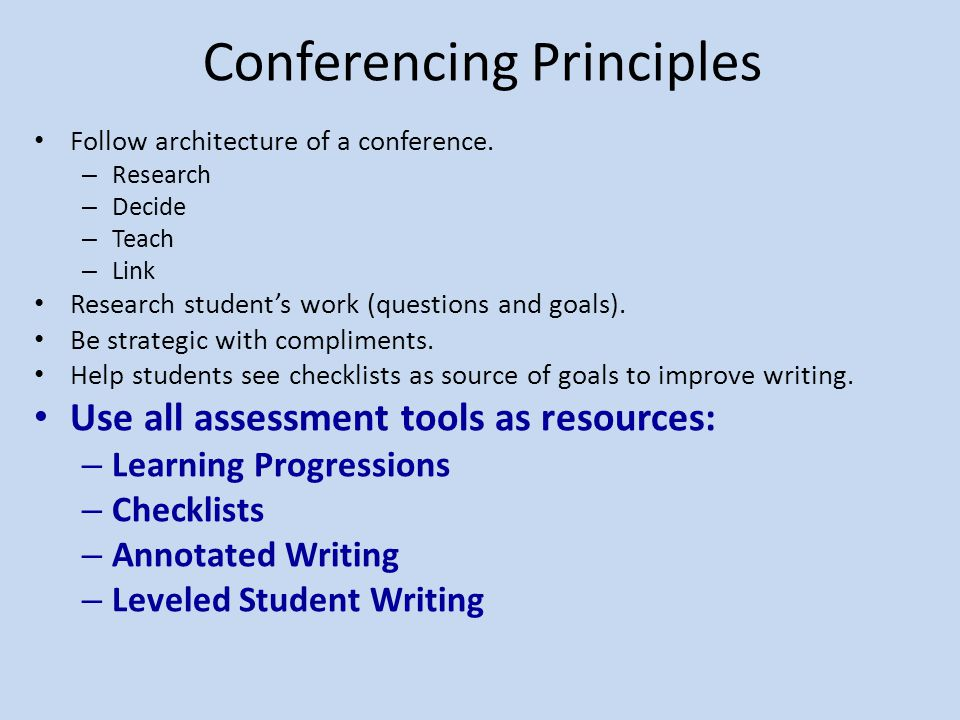 Conferencing Principles Follow architecture of a conference. – Research – Decide – Teach – Link Research student's work (questions and goals). Be stra
