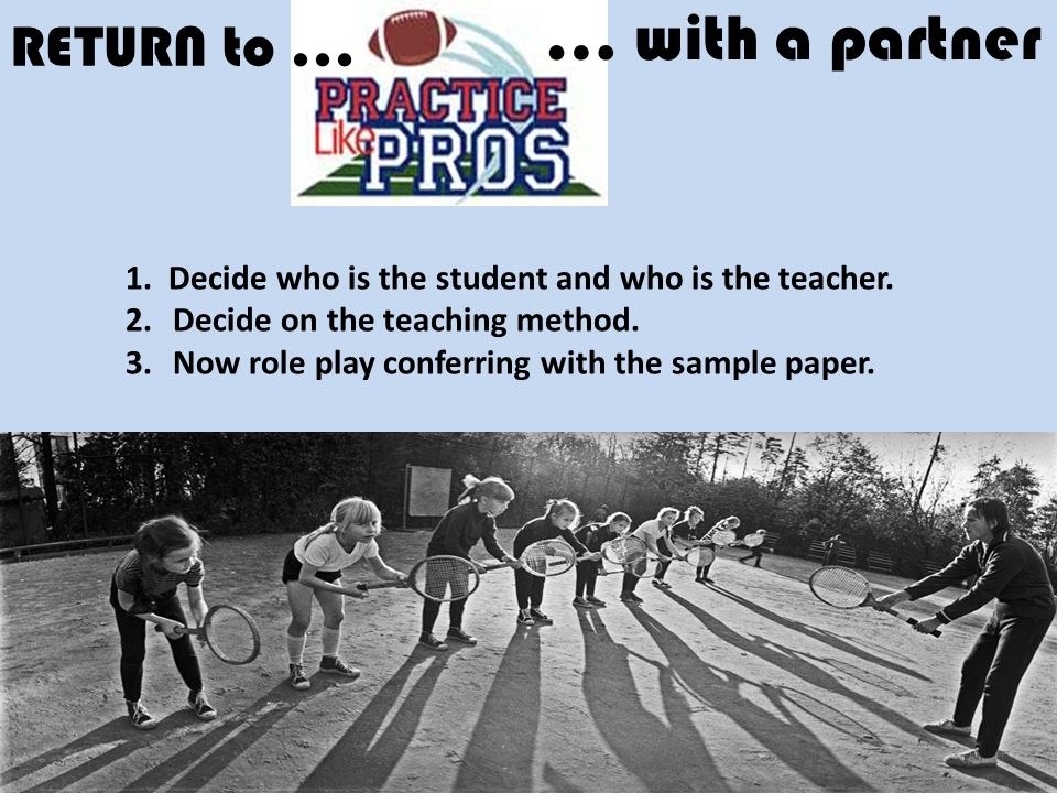 RETURN to... … with a partner 1. Decide who is the student and who is the teacher. 2. Decide on the teaching method. 3. Now role play conferring with
