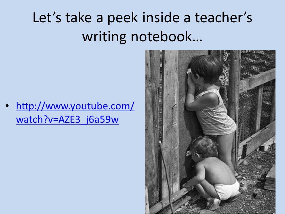 Let's take a peek inside a teacher's writing notebook… http://www.youtube.com/ watch?v=AZE3_j6a59w http://www.youtube.com/ watch?v=AZE3_j6a59w