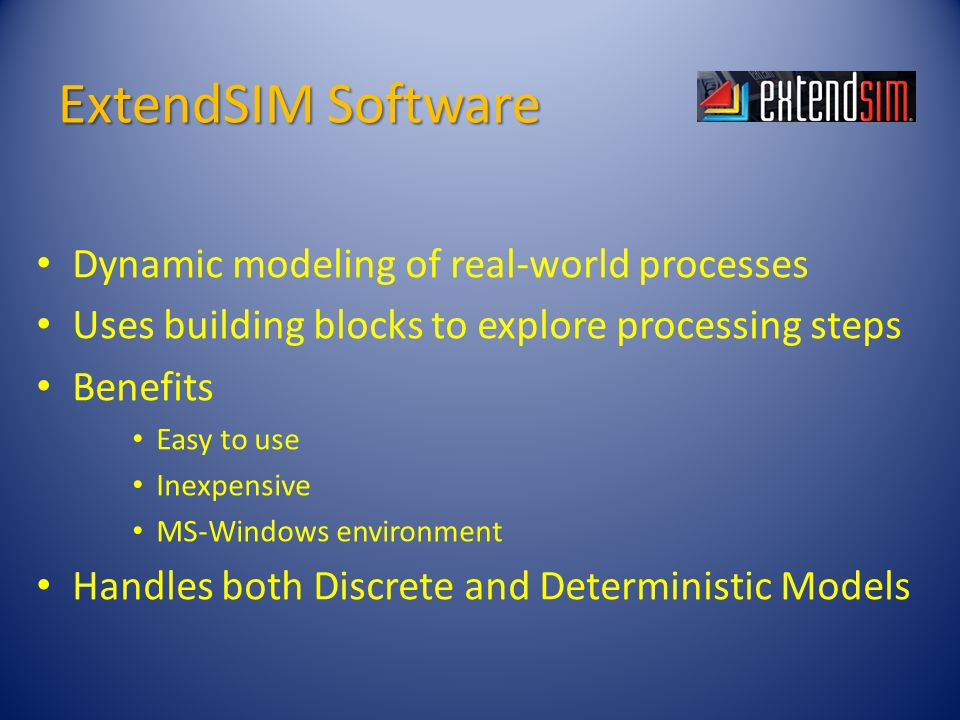 ExtendSIM Software Dynamic modeling of real-world processes Uses building blocks to explore processing steps Benefits Easy to use Inexpensive MS-Windows environment Handles both Discrete and Deterministic Models