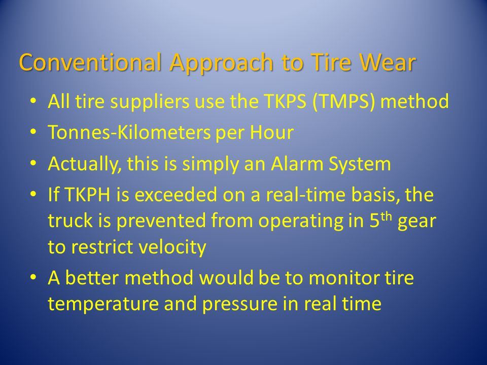 Conventional Approach to Tire Wear All tire suppliers use the TKPS (TMPS) method Tonnes-Kilometers per Hour Actually, this is simply an Alarm System If TKPH is exceeded on a real-time basis, the truck is prevented from operating in 5 th gear to restrict velocity A better method would be to monitor tire temperature and pressure in real time