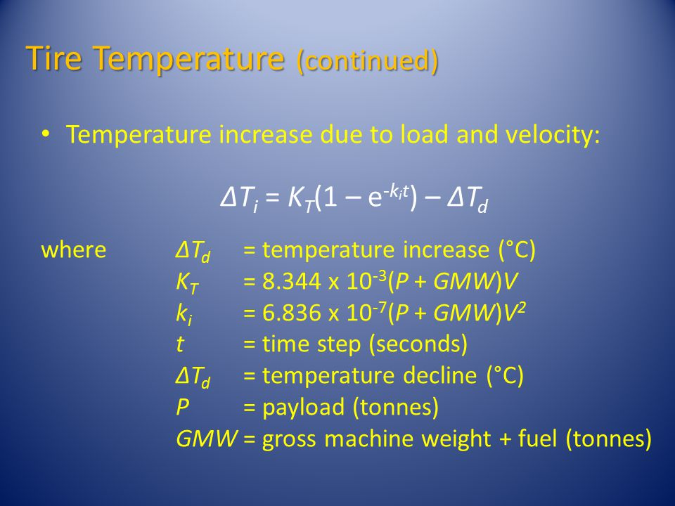 Tire Temperature (continued) Temperature increase due to load and velocity: ΔT i = K T (1 – e -k i t ) – ΔT d whereΔT d = temperature increase (°C) K T = 8.344 x 10 -3 (P + GMW)V k i = 6.836 x 10 -7 (P + GMW)V 2 t= time step (seconds) ΔT d = temperature decline (°C) P= payload (tonnes) GMW= gross machine weight + fuel (tonnes)