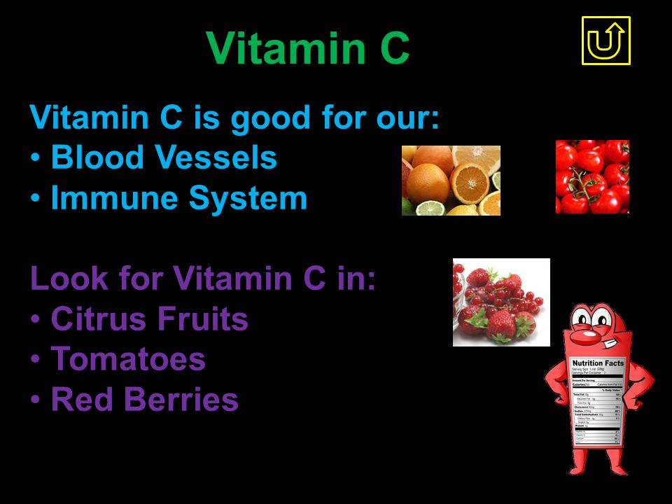 Vitamin C Vitamin C is good for our: Blood Vessels Immune System Look for Vitamin C in: Citrus Fruits Tomatoes Red Berries