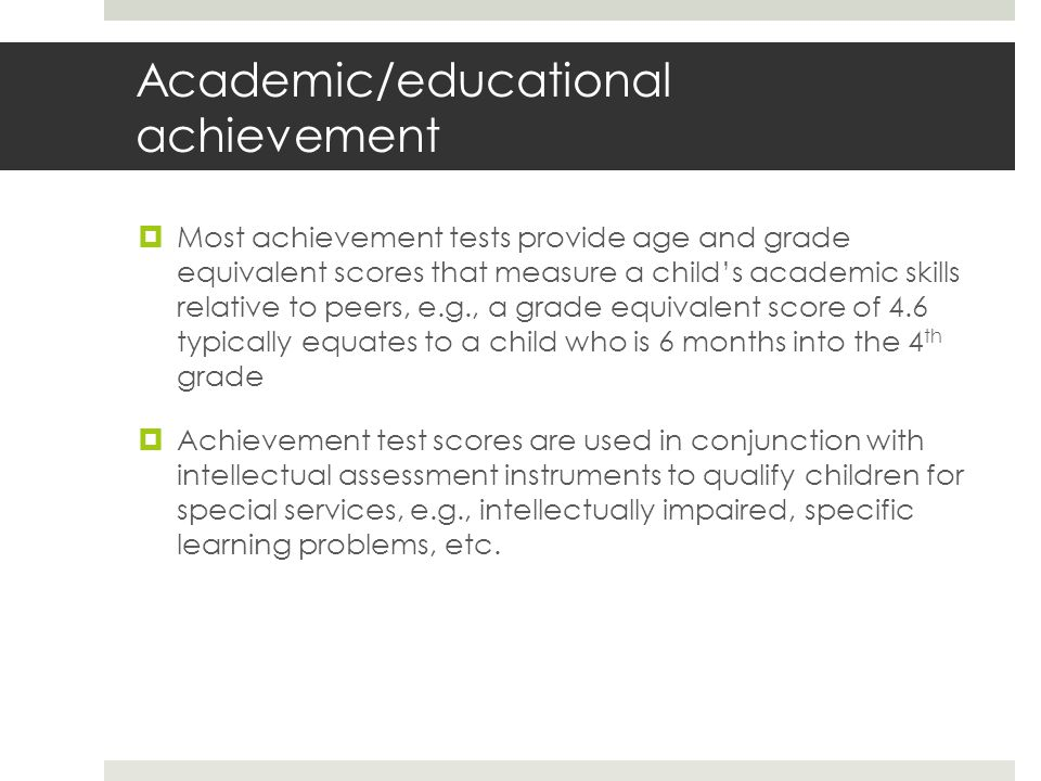 Academic/educational achievement  Most achievement tests provide age and grade equivalent scores that measure a child's academic skills relative to peers, e.g., a grade equivalent score of 4.6 typically equates to a child who is 6 months into the 4 th grade  Achievement test scores are used in conjunction with intellectual assessment instruments to qualify children for special services, e.g., intellectually impaired, specific learning problems, etc.