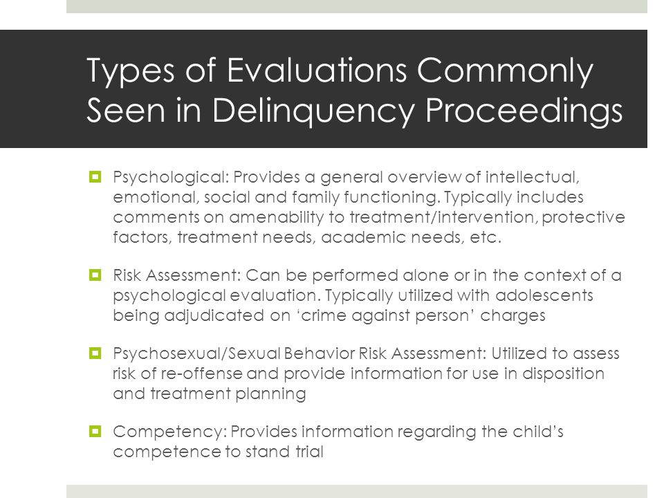 What's the purpose of the evaluation  Assessing disposition  Placement  Treatment  mens rea  Because each proceeding is different the evaluation needs to address the issue(s) in question, e.g., a risk assessment will provide little information on treatment needs for a child referred for shoplifting  When possible make sure the evaluation is going to provide the appropriate/needed information before it's performed  Participate in developing and asking questions before the evaluation is conducted