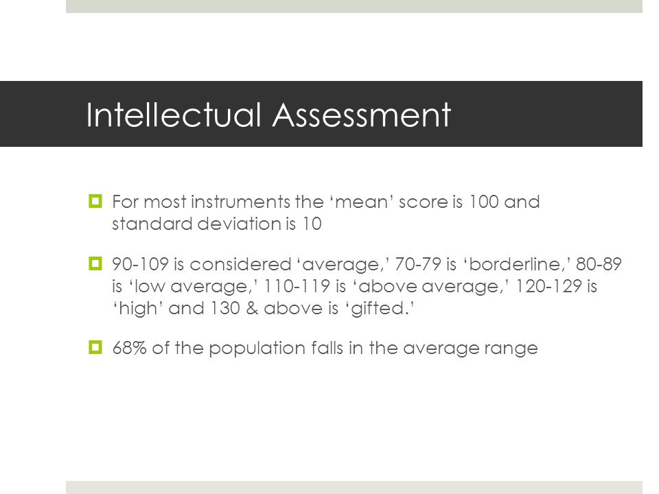 Intellectual Assessment  For most instruments the 'mean' score is 100 and standard deviation is 10  90-109 is considered 'average,' 70-79 is 'borderline,' 80-89 is 'low average,' 110-119 is 'above average,' 120-129 is 'high' and 130 & above is 'gifted.'  68% of the population falls in the average range