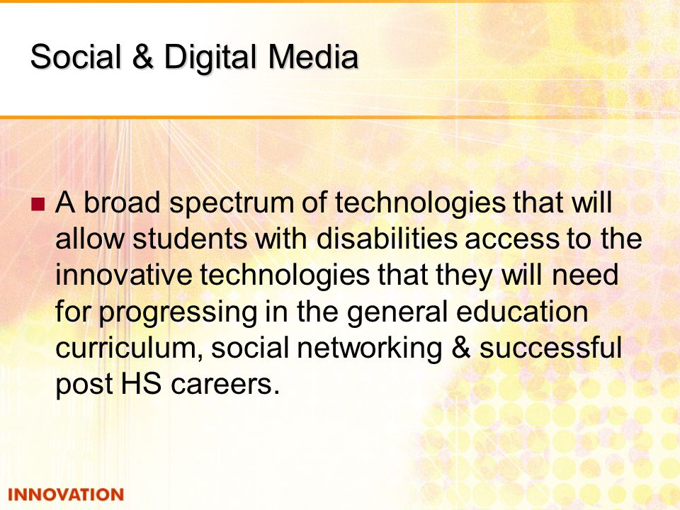 Social & Digital Media A broad spectrum of technologies that will allow students with disabilities access to the innovative technologies that they will need for progressing in the general education curriculum, social networking & successful post HS careers.
