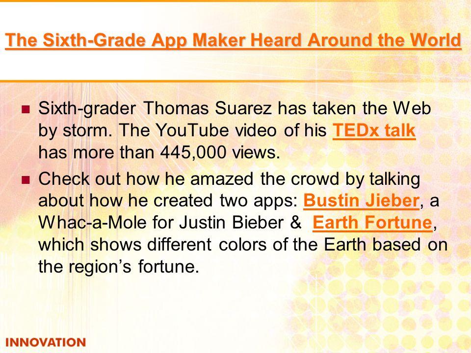 The Sixth-Grade App Maker Heard Around the World The Sixth-Grade App Maker Heard Around the World Sixth-grader Thomas Suarez has taken the Web by storm.