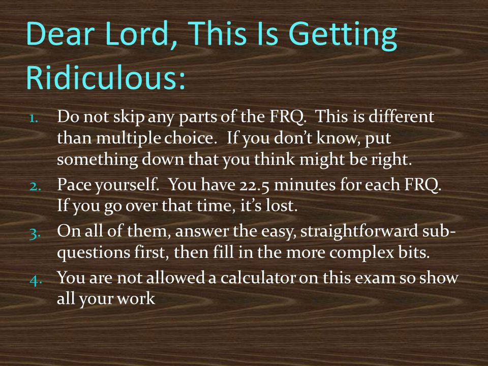 Dear Lord, This Is Getting Ridiculous: 1. Do not skip any parts of the FRQ. This is different than multiple choice. If you don't know, put something d