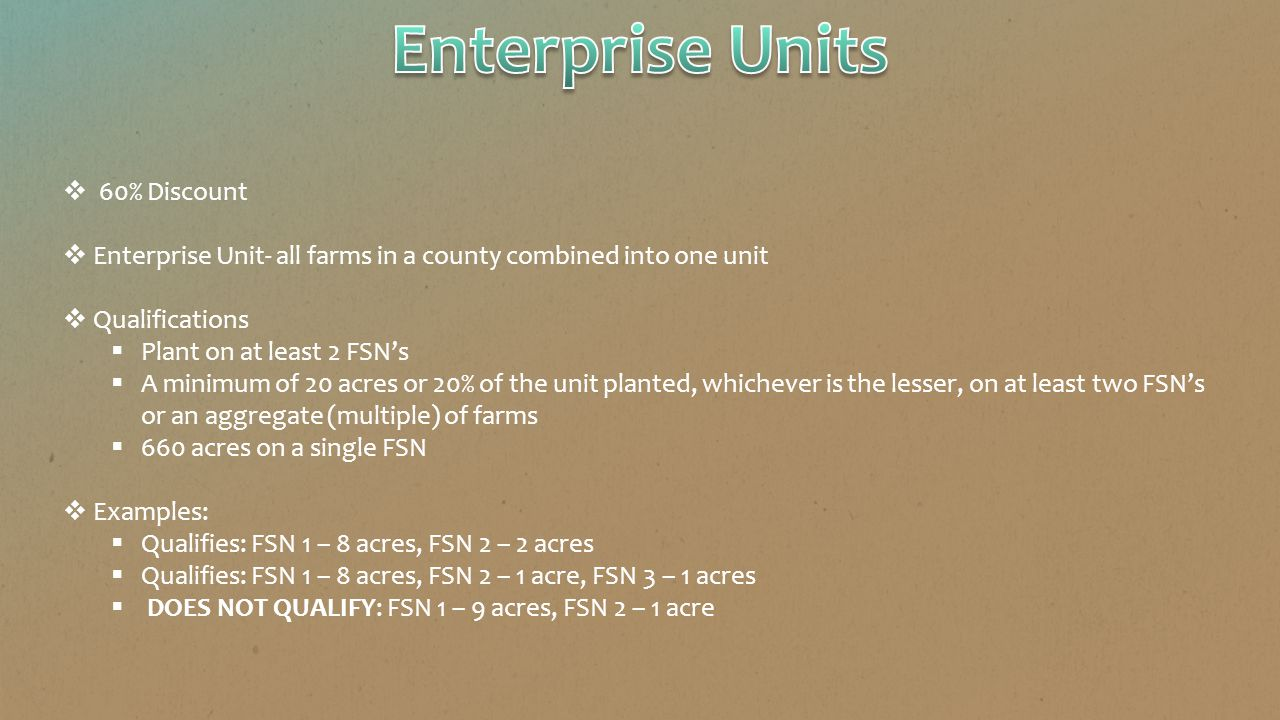  60% Discount  Enterprise Unit- all farms in a county combined into one unit  Qualifications  Plant on at least 2 FSN's  A minimum of 20 acres or 20% of the unit planted, whichever is the lesser, on at least two FSN's or an aggregate (multiple) of farms  660 acres on a single FSN  Examples:  Qualifies: FSN 1 – 8 acres, FSN 2 – 2 acres  Qualifies: FSN 1 – 8 acres, FSN 2 – 1 acre, FSN 3 – 1 acres  DOES NOT QUALIFY: FSN 1 – 9 acres, FSN 2 – 1 acre