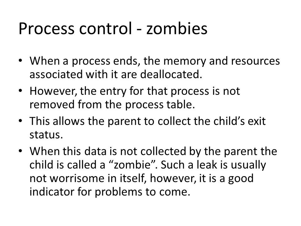 Process control - zombies When a process ends, the memory and resources associated with it are deallocated.