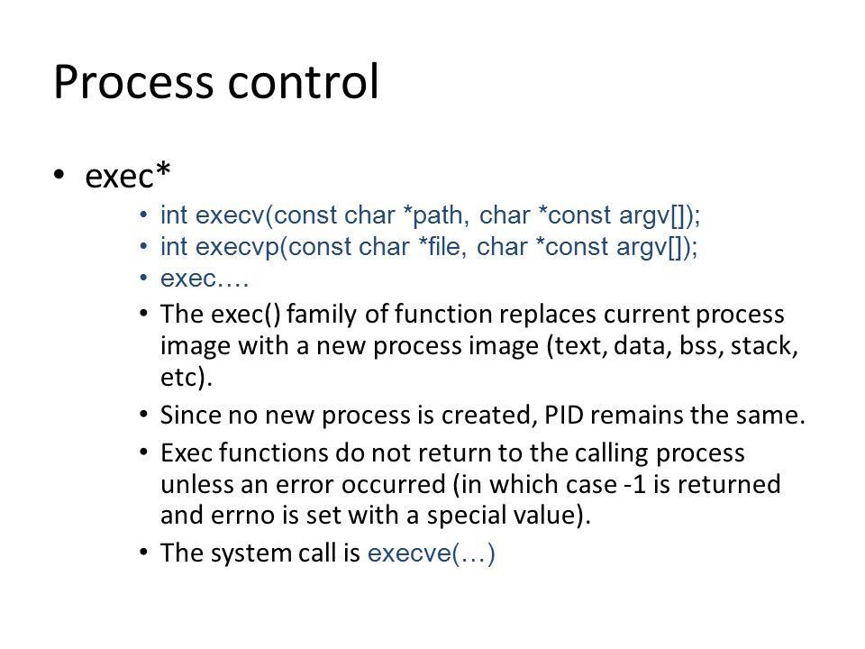 Process control exec* int execv(const char *path, char *const argv[]); int execvp(const char *file, char *const argv[]); exec….