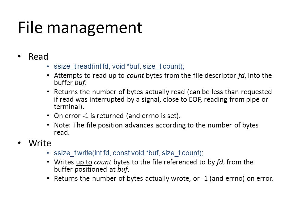 File management Read ssize_t read(int fd, void *buf, size_t count); Attempts to read up to count bytes from the file descriptor fd, into the buffer buf.