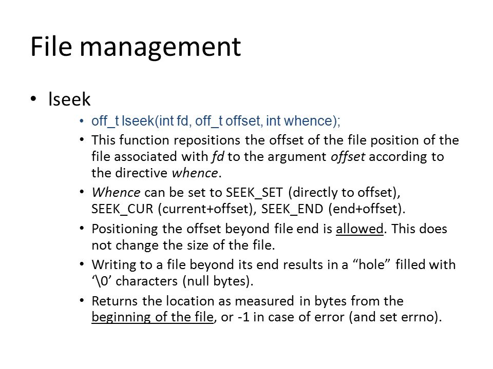 File management lseek off_t lseek(int fd, off_t offset, int whence); This function repositions the offset of the file position of the file associated with fd to the argument offset according to the directive whence.