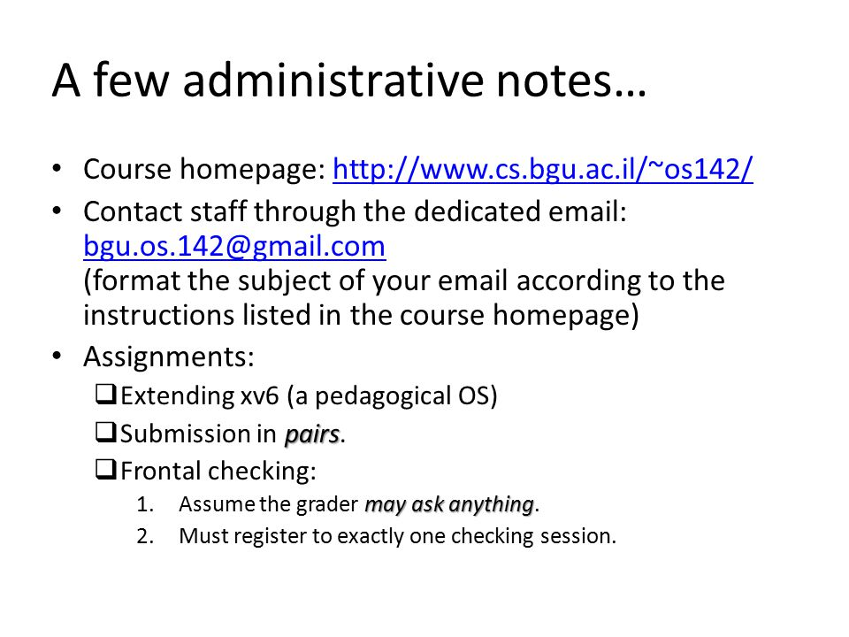 A few administrative notes… Course homepage: http://www.cs.bgu.ac.il/~os142/http://www.cs.bgu.ac.il/~os142/ Contact staff through the dedicated email: bgu.os.142@gmail.com (format the subject of your email according to the instructions listed in the course homepage) bgu.os.142@gmail.com Assignments:  Extending xv6 (a pedagogical OS) pairs  Submission in pairs.
