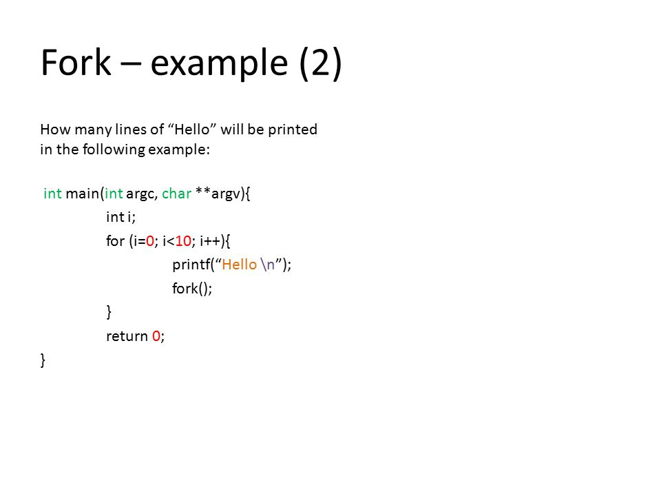 Fork – example (2) How many lines of Hello will be printed in the following example: int main(int argc, char **argv){ int i; for (i=0; i<10; i++){ printf( Hello \n ); fork(); } return 0; }